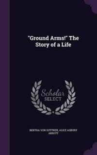 Ground Arms! the Story of a Life