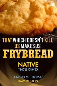 That Which Doesn't Kill Us Makes Us Frybread: Native Thoughts