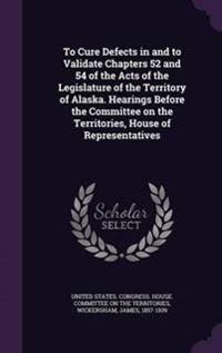 To Cure Defects in and to Validate Chapters 52 and 54 of the Acts of the Legislature of the Territory of Alaska. Hearings Before the Committee on the Territories, House of Representatives