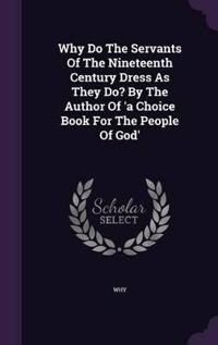 Why Do the Servants of the Nineteenth Century Dress as They Do? by the Author of 'a Choice Book for the People of God'