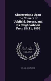 Observations Upon the Climate of Uckfield, Sussex, and Its Neighborhood from 1843 to 1870