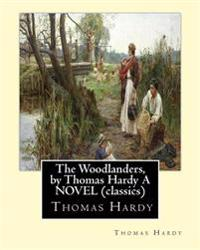 The Woodlanders, by Thomas Hardy a Novel (Classics): The Wessex Novel Volume VII the Woodlanders Whit a Map of Wessex