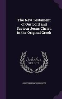 The New Testament of Our Lord and Saviour Jesus Christ, in the Original Greek