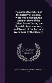 Register of Members of the Society of Colonial Wars Who Served in the Army or Navy of the United States During the Spanish-American War, and Record of the Patriotic Work Done by the Society;