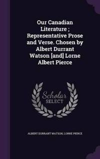 Our Canadian Literature; Representative Prose and Verse. Chosen by Albert Durrant Watson [And] Lorne Albert Pierce