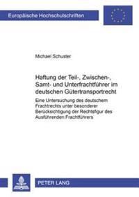 Haftung Der Teil-, Zwischen-, Samt- Und Unterfrachtfuehrer Im Deutschen Guetertransportrecht: Eine Untersuchung Des Deutschen Frachtrechts Unter Beson