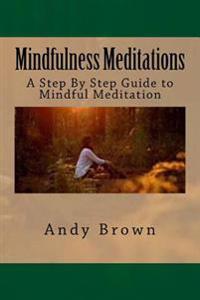 Mindfulness Meditations: A Step by Step Guide to Mindful Meditation