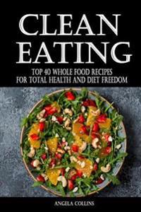 Clean Eating: Top 40 Whole Food Recipes for Total Health and Diet Freedom