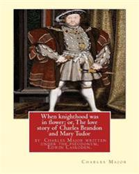 When Knighthood Was in Flower; Or, the Love Story of Charles Brandon and: Mary Tudor, the King's Sister, and Happening in the Reign of ... Henry VIII;