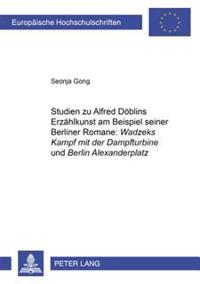 Studien Zu Alfred Doeblins Erzaehlkunst Am Beispiel Seiner Berliner Romane: «wadzeks Kampf Mit Der Dampfturbine» Und «berlin Alexanderplatz»