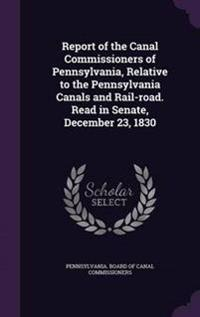 Report of the Canal Commissioners of Pennsylvania, Relative to the Pennsylvania Canals and Rail-Road. Read in Senate, December 23, 1830