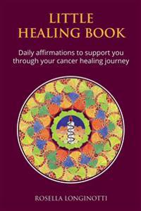 Little Healing Book: Daily Affirmations to Support You Through Your Cancer Healing Journey