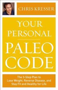 Your Personal Paleo Code: The Three-Step Plan to Lose Weight, Reverse Disease, and Stay Fit and Healthy for Life