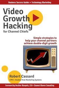 Video Growth Hacking for Channel Chiefs: Simple Strategies to Help Your Channel Partners Achieve Double-Digit Growth