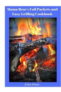Mama Bear's Foil Packets and Easy Grilling Cookbook: Campfire Cookout