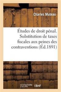 Etudes de Droit Penal. Substitution de Taxes Fiscales Aux Peines Des Contraventions