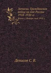 Zapiski. Grazhdanskaya Vojna Na Yuge Rossii 1918-1920 Gg Kniga 1. Yanvar'-Maj 1918 G.