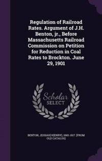 Regulation of Railroad Rates. Argument of J.H. Benton, Jr., Before Massachusetts Railroad Commission on Petition for Reduction in Coal Rates to Brockton. June 29, 1901