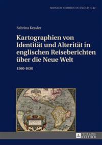 Kartographien Von Identitaet Und Alteritaet in Englischen Reiseberichten Ueber Die Neue Welt: 1560-1630