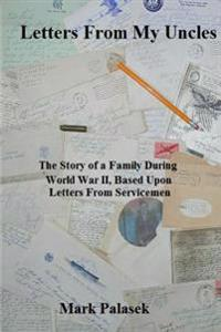 Letters from My Uncles: The Story of a Family During World War II, Based Upon Letters from Servicemen