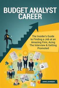 Budget Analyst Career (Special Edition): The Insider's Guide to Finding a Job at an Amazing Firm, Acing the Interview & Getting Promoted