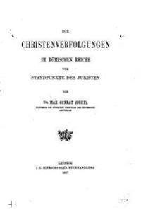 Die Christenverfolgungen Im Romischen Reiche Vom Standpunkte Des Juristen