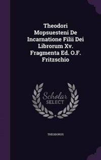 Theodori Mopsuesteni de Incarnatione Filii Dei Librorum XV. Fragmenta Ed. O.F. Fritzschio