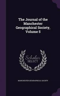 The Journal of the Manchester Geographical Society, Volume 5