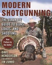 Modern Shotgunning: The Ultimate Guide to Guns, Loads, and Shooting
