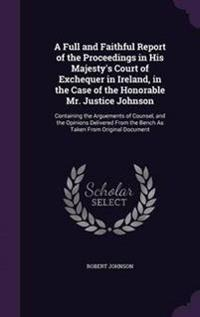 A Full and Faithful Report of the Proceedings in His Majesty's Court of Exchequer in Ireland, in the Case of the Honorable Mr. Justice Johnson