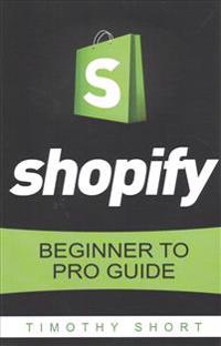 Shopify: Beginner to Pro Guide - The Comprehensive Guide: (Shopify, Shopify Pro, Shopify Store, Shopify Dropshipping, Shopify B