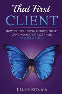 That First Client: How Purpose-Driven Entrepreneurs Can Find and Attract Their First Ideal Client