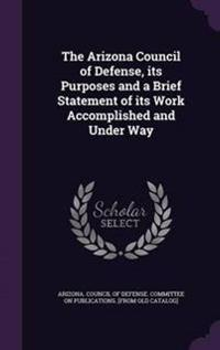 The Arizona Council of Defense, Its Purposes and a Brief Statement of Its Work Accomplished and Under Way
