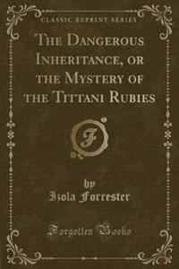 The Dangerous Inheritance, or the Mystery of the Tittani Rubies (Classic Reprint)