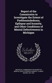 Report of the Commission to Investigate the Extent of Feeblemindedness, Epilepsy and Insanity, and Other Conditions of Mental Defectiveness in Michigan
