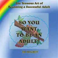 So You Want to Be an Adult: The Tenuous Art of Becoming a Successful Adult