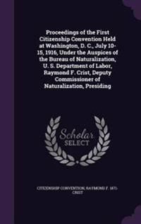 Proceedings of the First Citizenship Convention Held at Washington, D. C., July 10-15, 1916, Under the Auspices of the Bureau of Naturalization, U. S. Department of Labor, Raymond F. Crist, Deputy Commissioner of Naturalization, Presiding