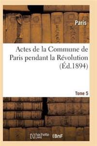 Actes de La Commune de Paris Pendant La Revolution. Tome 5