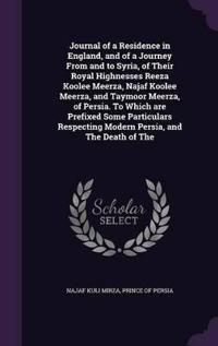 Journal of a Residence in England, and of a Journey from and to Syria, of Their Royal Highnesses Reeza Koolee Meerza, Najaf Koolee Meerza, and Taymoor Meerza, of Persia. to Which Are Prefixed Some Particulars Respecting Modern Persia, and the Death of the