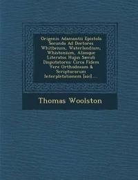 Origenis Adamantii Epistola Secunda Ad Doctores Whitbeium, Waterlandium, Whistonium, Aliosque Literatos Hujus Sæculi Disputatores: Circa Fidem Vere Or
