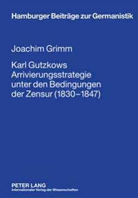 Karl Gutzkows Arrivierungsstrategie Unter Den Bedingungen Der Zensur (1830-1847)