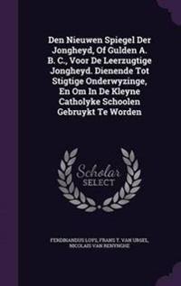 Den Nieuwen Spiegel Der Jongheyd, of Gulden A. B. C., Voor de Leerzugtige Jongheyd. Dienende Tot Stigtige Onderwyzinge, En Om in de Kleyne Catholyke Schoolen Gebruykt Te Worden