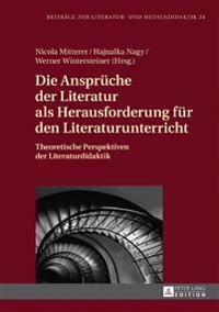 Die Ansprueche Der Literatur ALS Herausforderung Fuer Den Literaturunterricht: Theoretische Perspektiven Der Literaturdidaktik