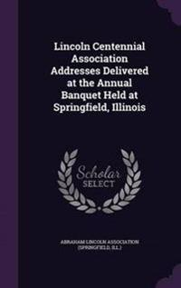 Lincoln Centennial Association Addresses Delivered at the Annual Banquet Held at Springfield, Illinois