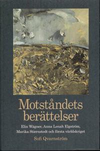 Motståndets berättelser : Elin Wägner, Anna Lenah Elgström, Marika Stiernstedt och första världskriget / Sofi Qvarnström