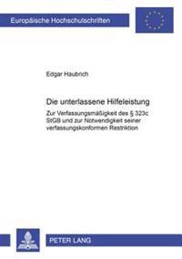 Die Unterlassene Hilfeleistung: Zur Verfassungsmaeigkeit Des 323c Stgb Und Zur Notwendigkeit Seiner Verfassungskonformen Restriktion
