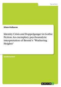 Identity Crisis and Doppelganger in Gothic Fiction. an Exemplary Psychoanalytic Interpretation of Bronte's -Wuthering Heights-