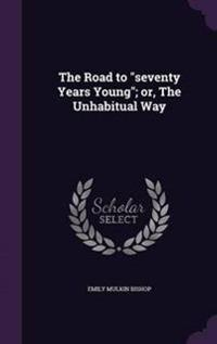 The Road to Seventy Years Young; Or, the Unhabitual Way