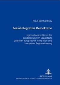 Sozialintegrative Demokratie: Legitimationsprobleme Des Bundesdeutschen Sozialstaats Zwischen Europaeischer Integration Und Innovativer Regionalisie