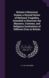 Britain's Historical Drama; A Second Series of National Tragedies, Intended to Illustrate the Manners, Customs, and Religious Institutions of Different Eras in Britain